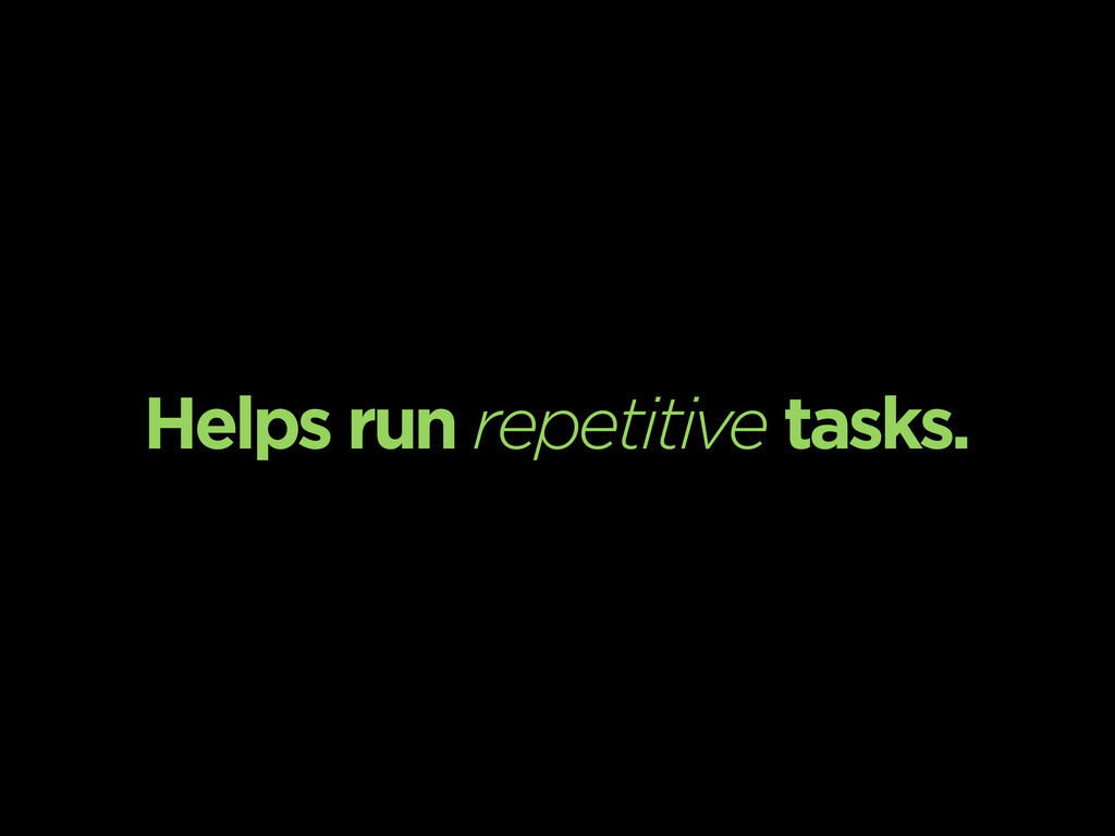 Helps run repetitive tasks.