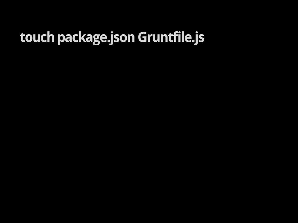 touch package.json Gruntfile.js