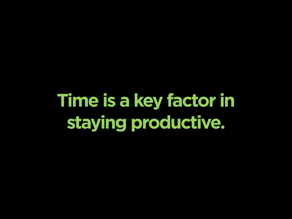 Time is a key factor in staying productive.