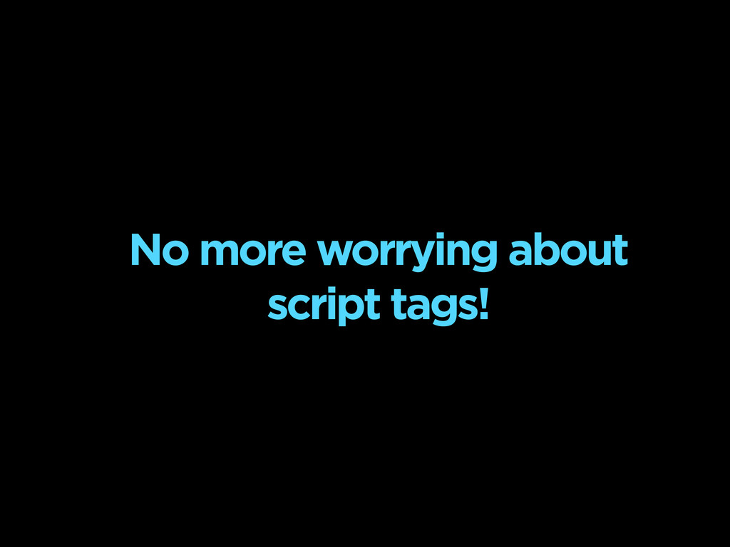No more worrying about script tags!