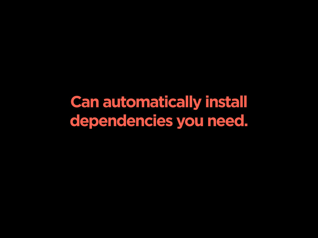 Can automatically install dependencies you need.