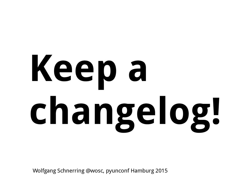 Keep a changelog! Wolfgang Schnerring @wosc, py...