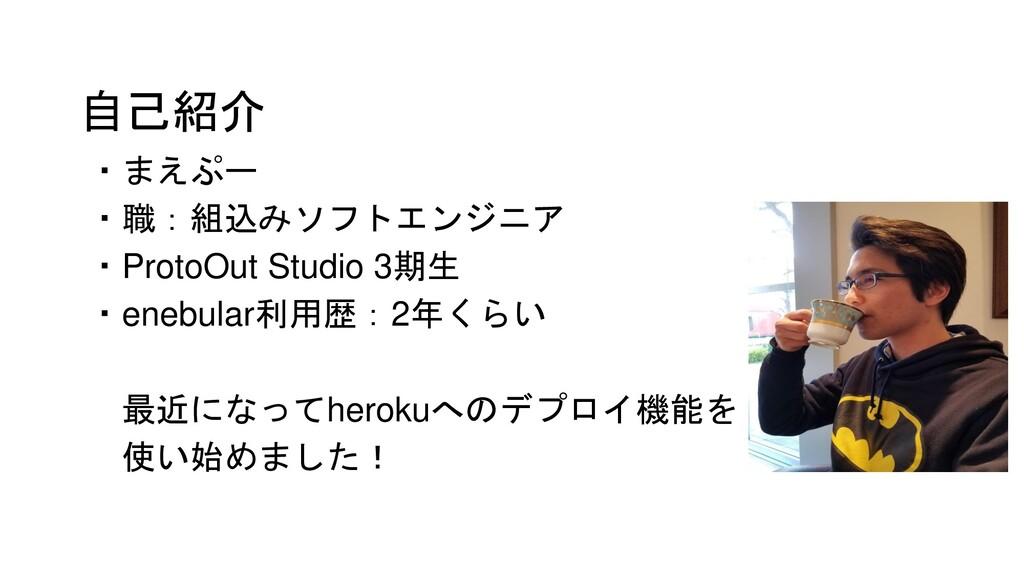 自己紹介 ・まえぷー ・職:組込みソフトエンジニア ・ProtoOut Studio 3期生 ...