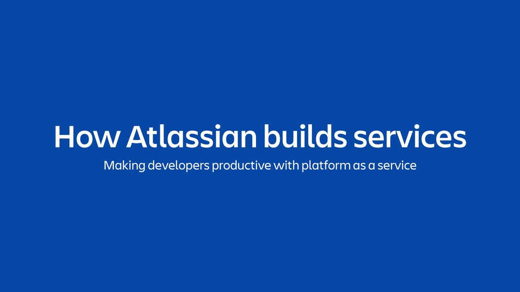 How Atlassian builds services Making developers...