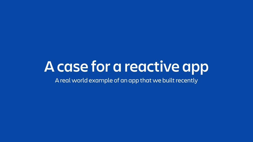 A case for a reactive app A real world example ...