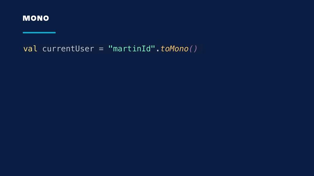"val currentUser = ""martinId"".toMono() MONO"