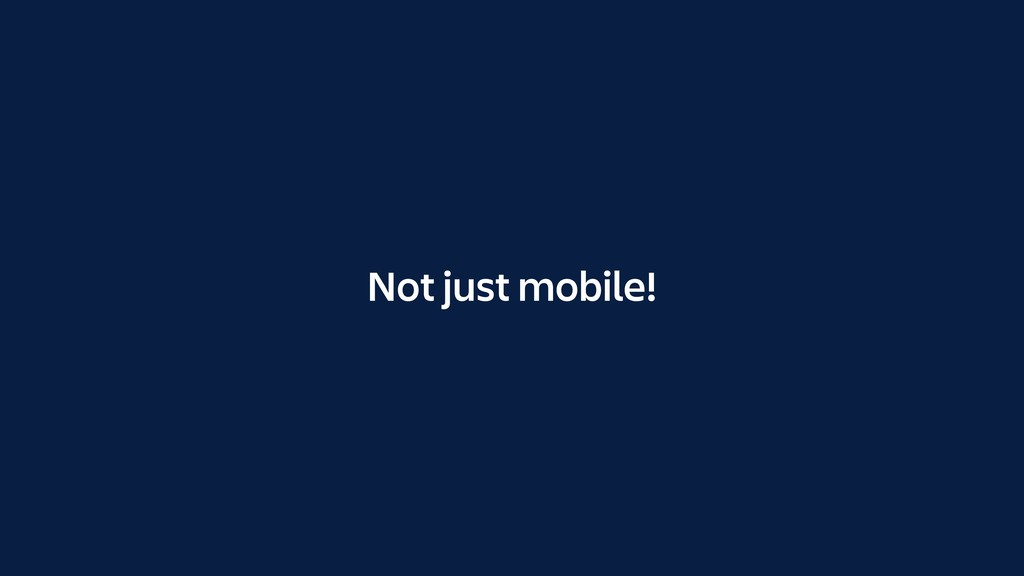 Not just mobile!