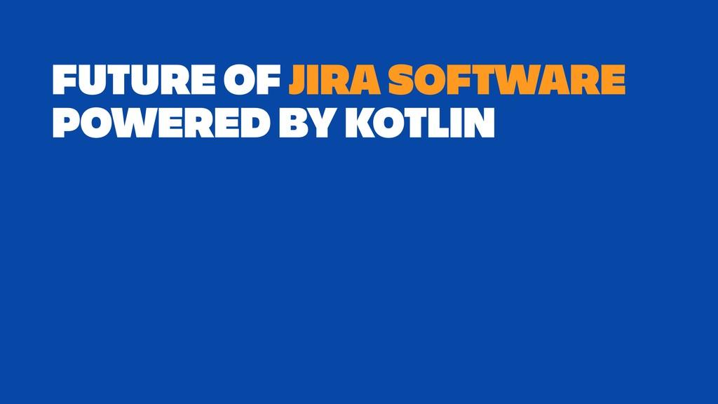 FUTURE OF JIRA SOFTWARE POWERED BY KOTLIN