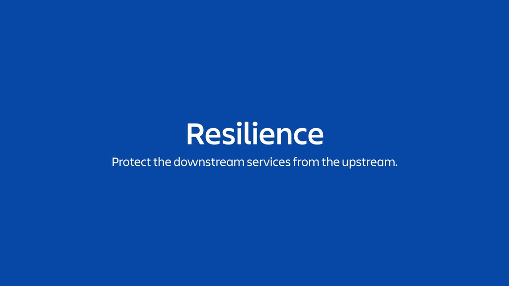 Resilience Protect the downstream services from...