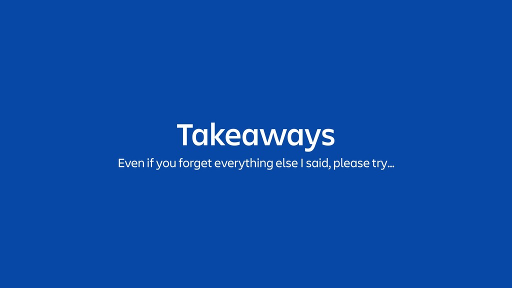 Takeaways Even if you forget everything else I ...