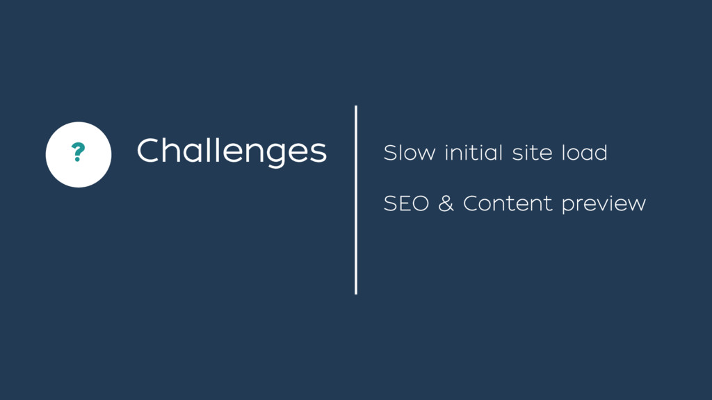 Challenges ` ? SEO & Content preview Slow initi...