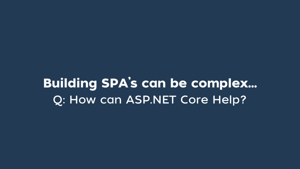 Building SPA's can be complex… Q: How can ASP.N...