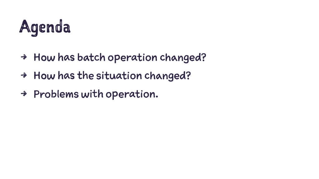 Agenda 4 How has batch operation changed? 4 How...