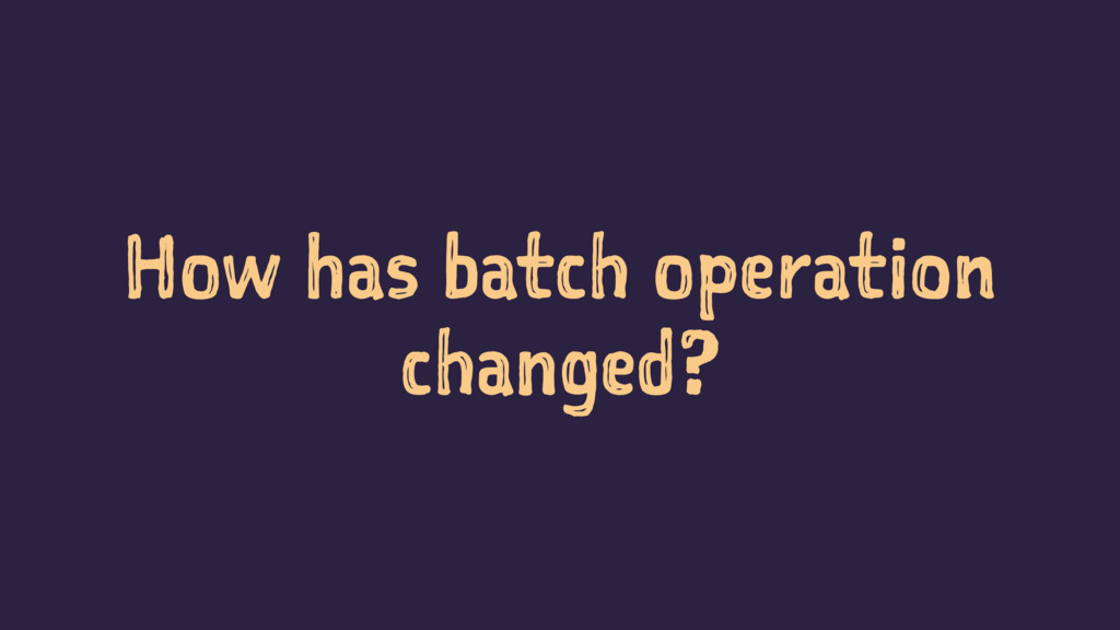 How has batch operation changed?