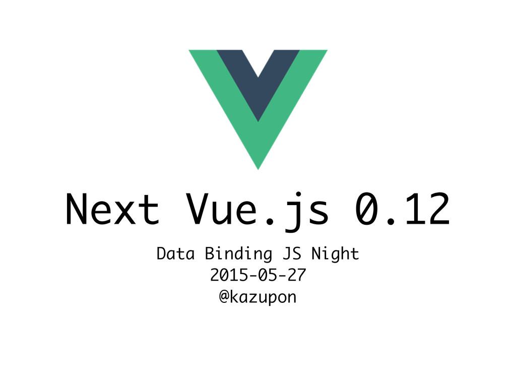 Next Vue.js 0.12 Data Binding JS Night 2015-05-...