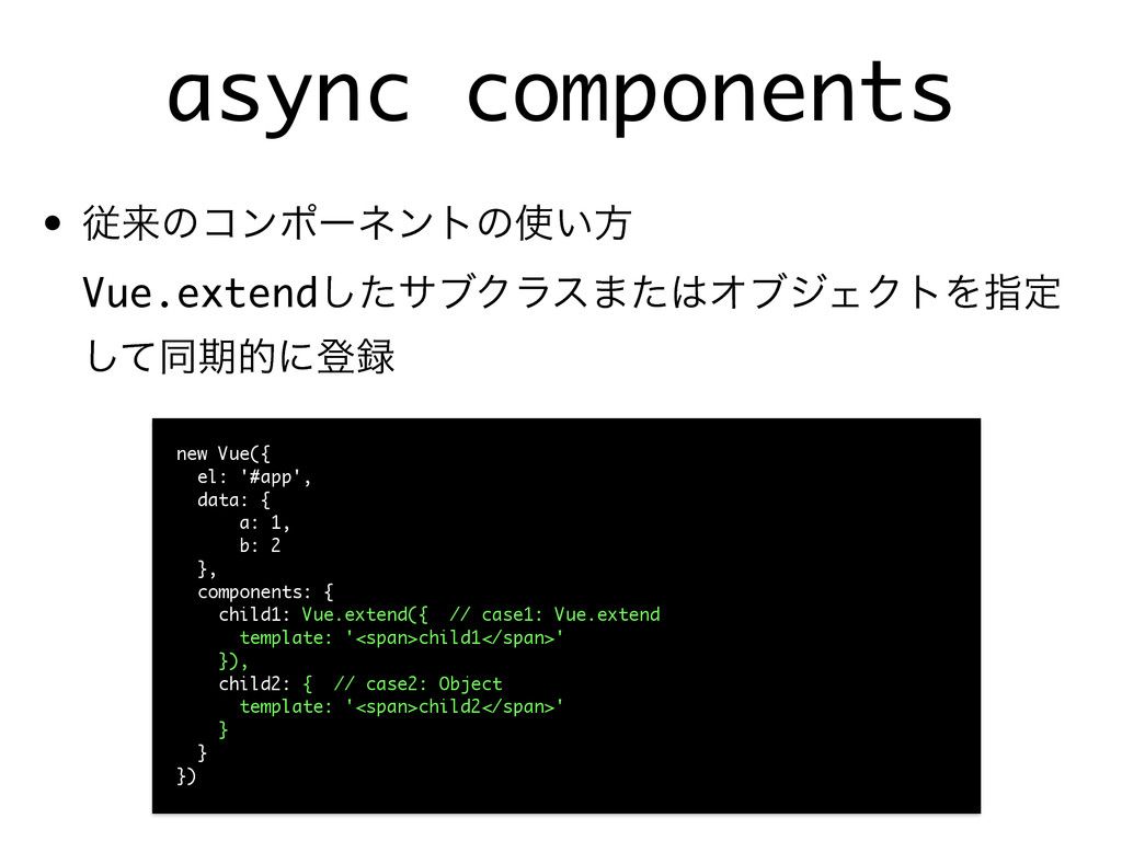 async components • ैདྷͷίϯϙʔωϯτͷ͍ํ Vue.extendͨ͠...