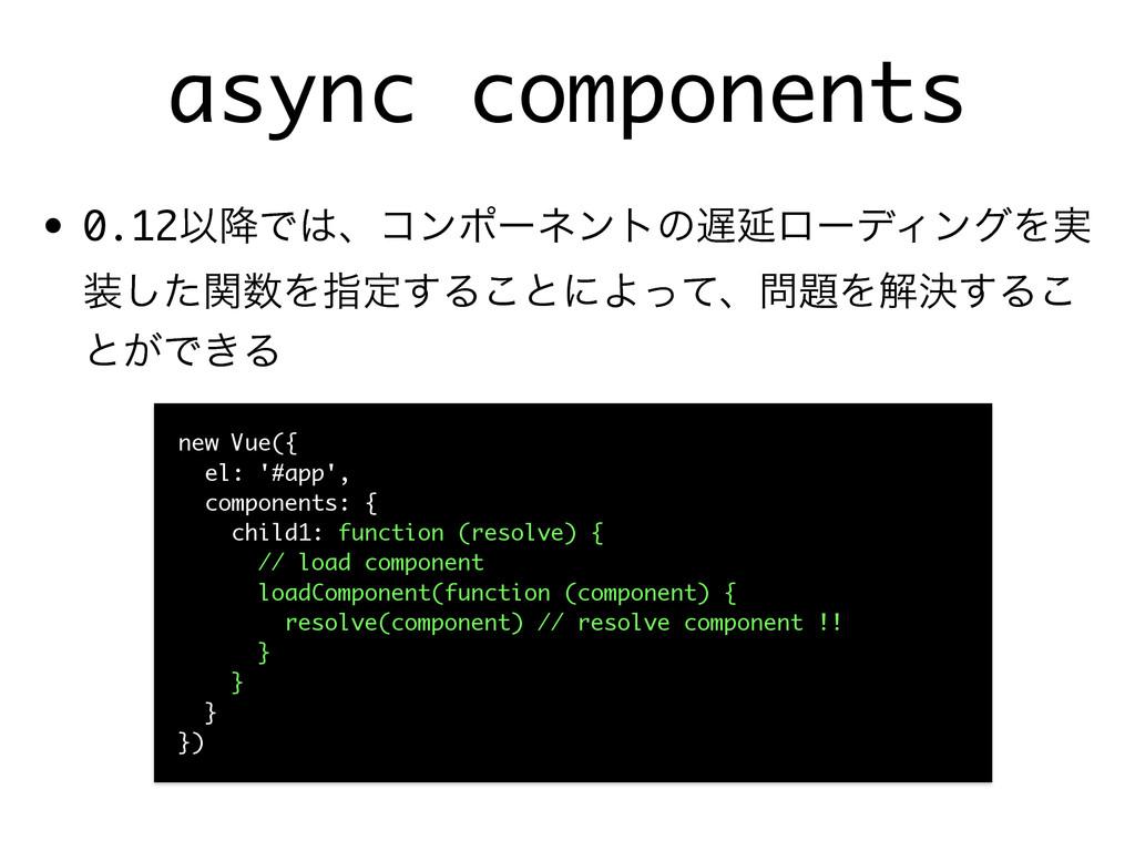 async components • 0.12Ҏ߱ͰɺίϯϙʔωϯτͷԆϩʔσΟϯάΛ࣮ ...