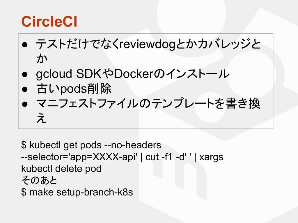 CircleCI ● テストだけでなくreviewdogとかカバレッジと か ● gcloud...
