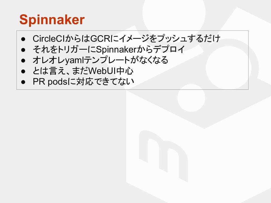 Spinnaker ● CircleCIからはGCRにイメージをプッシュするだけ ● それをト...