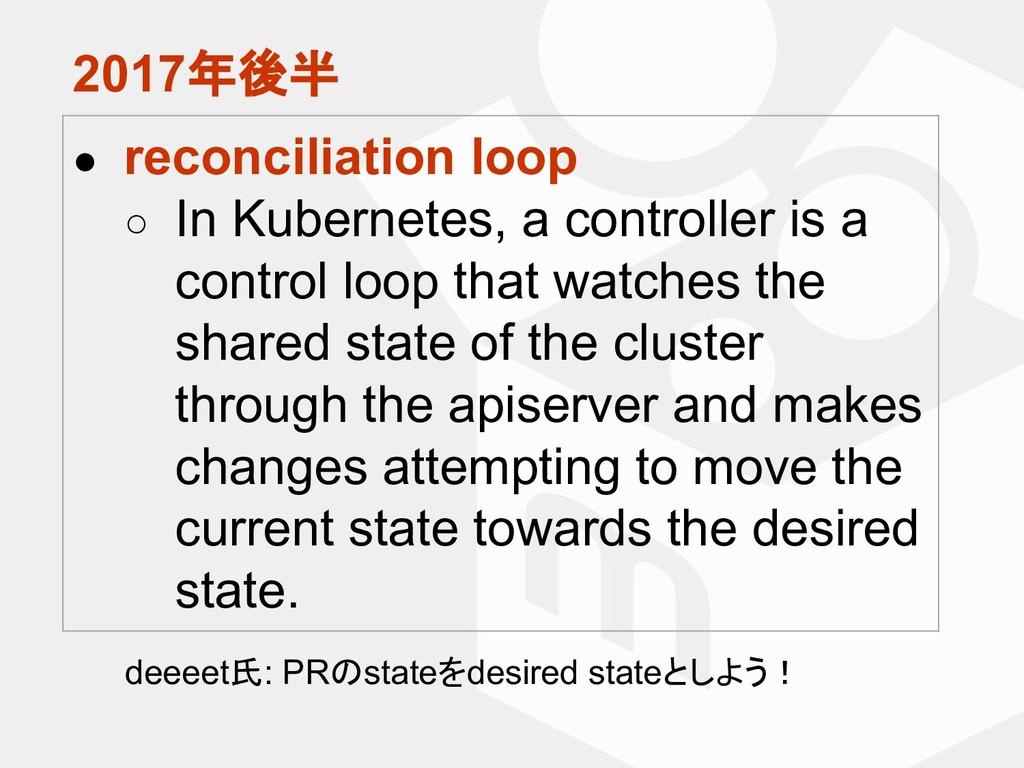 2017年後半 ● reconciliation loop ○ In Kubernetes, ...