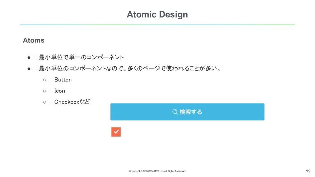 19 Atomic Design ● 最小単位で単一のコンポーネント  ● 最小単位のコンポ...