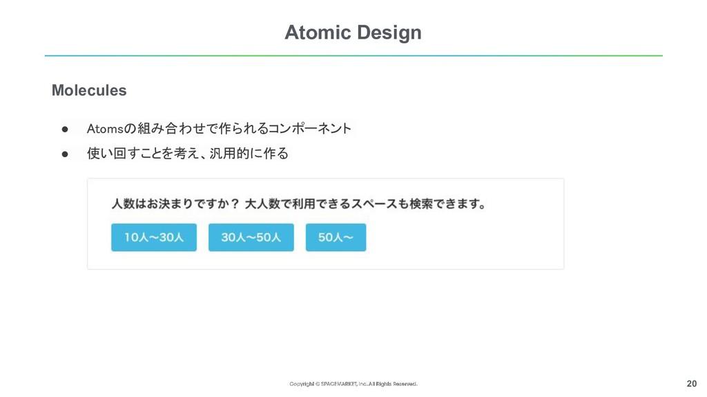 20 Atomic Design ● Atomsの組み合わせで作られるコンポーネント  ● ...