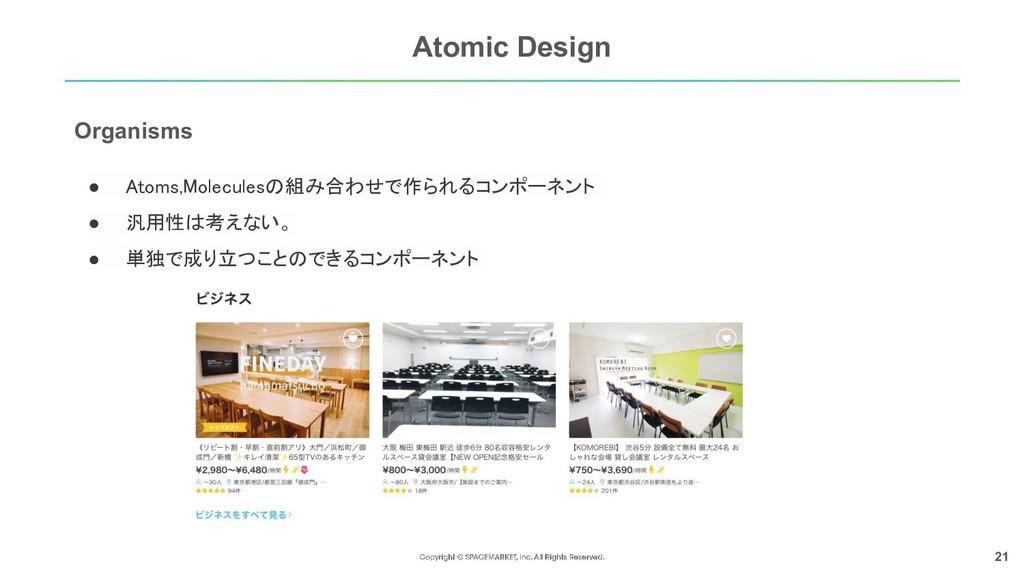 21 Atomic Design ● Atoms,Moleculesの組み合わせで作られるコン...