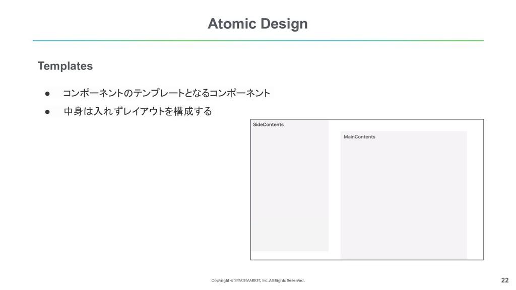 22 Atomic Design ● コンポーネントのテンプレートとなるコンポーネント  ●...