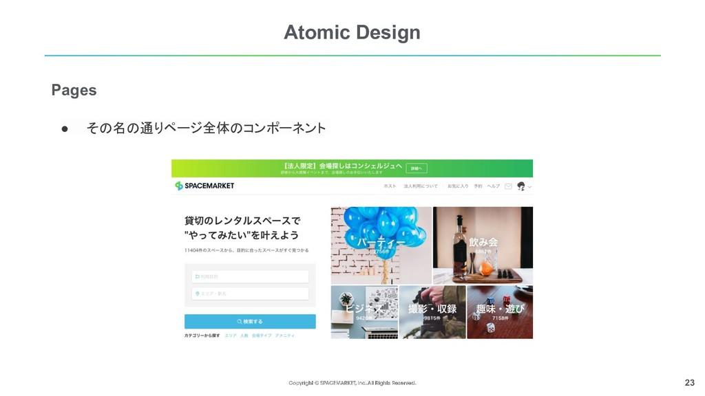 23 Atomic Design ● その名の通りページ全体のコンポーネント  Pages