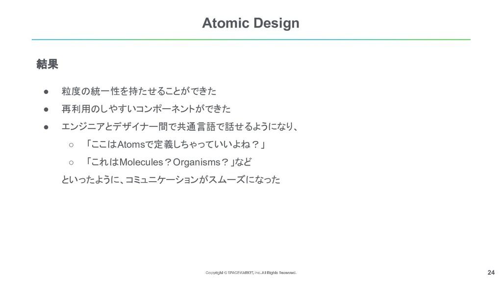 24 Atomic Design ● 粒度の統一性を持たせることができた ● 再利用のしやすい...