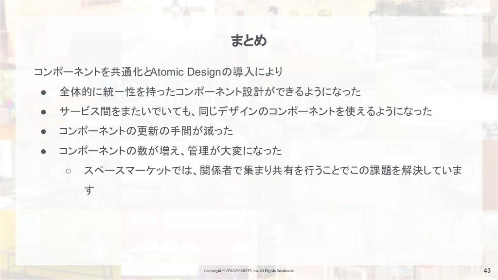 43 まとめ コンポーネントを共通化とAtomic Designの導入により ● 全体的に統一...