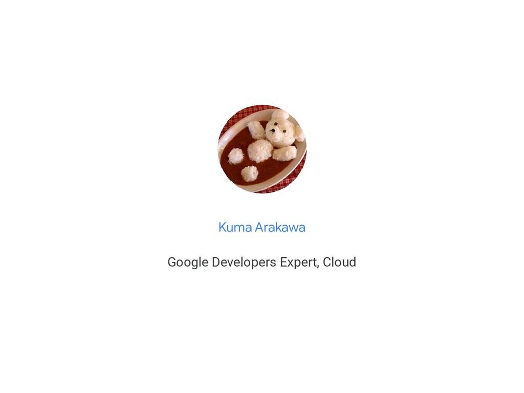 Kuma Arakawa Google Developers Expert, Cloud