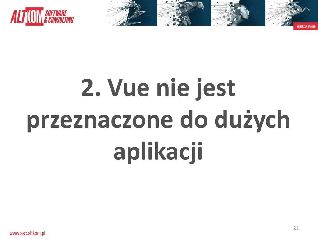 21 2. Vue nie jest przeznaczone do dużych aplik...