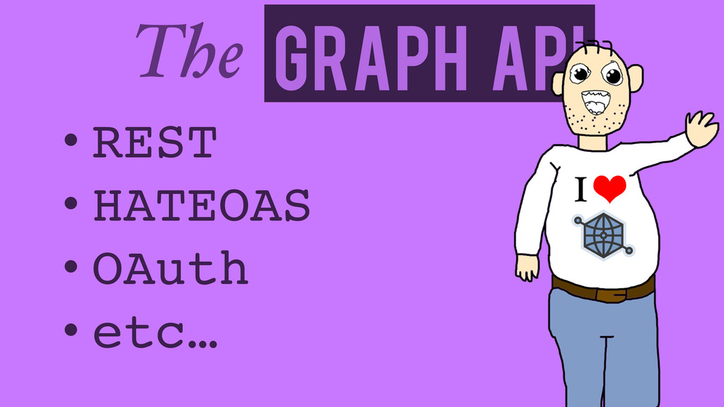 Graph API The • REST! • HATEOAS! • OAuth! • etc…