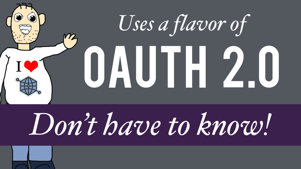 OAuth 2.0 Uses a flavor of Don't have to know!