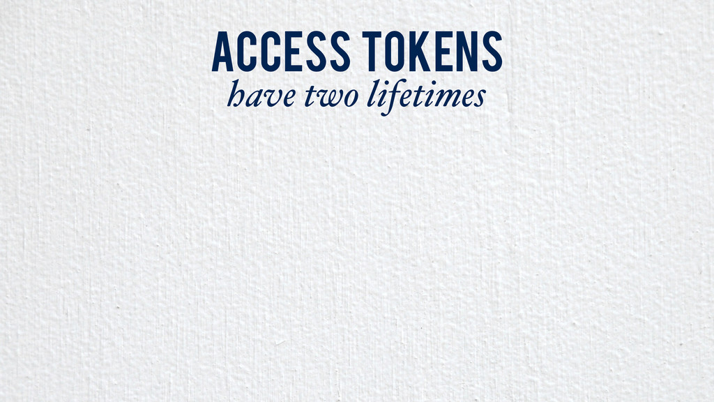 Access Tokens have two lifetimes