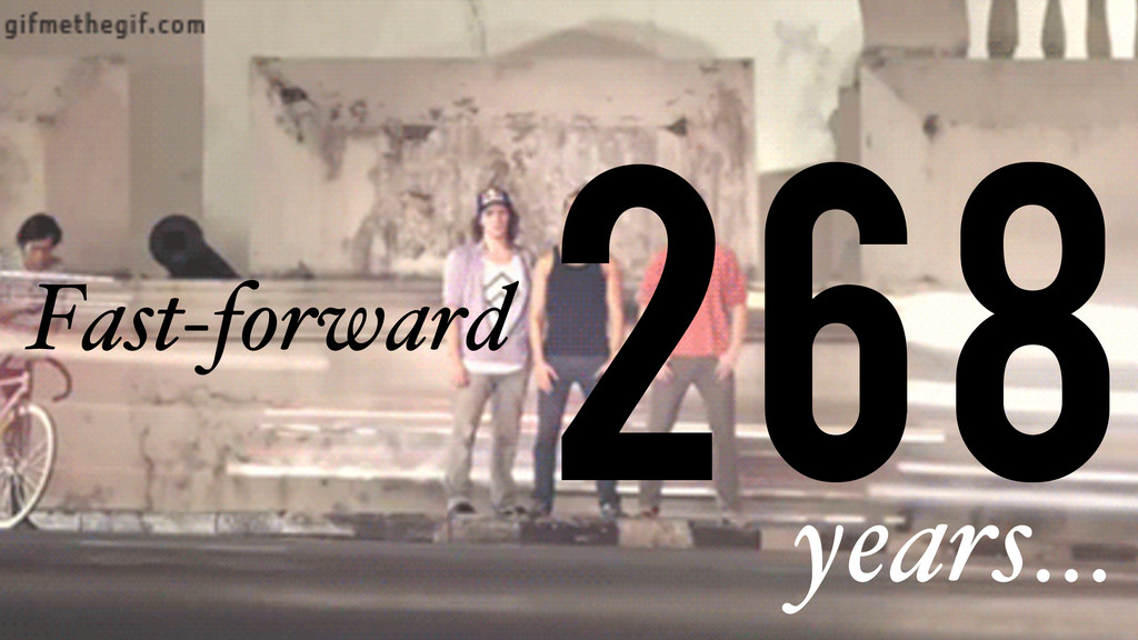268 Fast-forward years…