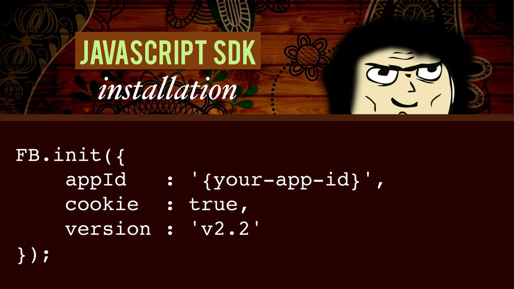 Javascript SDK installation FB.init({! appId : ...