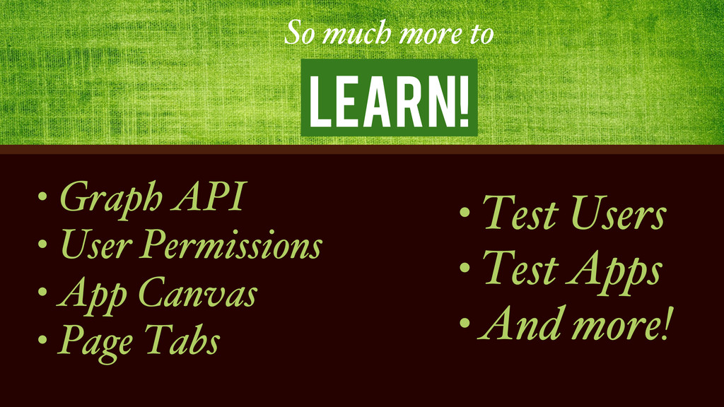 Learn! So much more to • Graph API • User Permi...