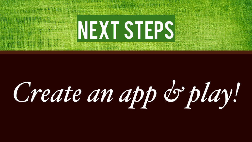 Next Steps Create an app & play!