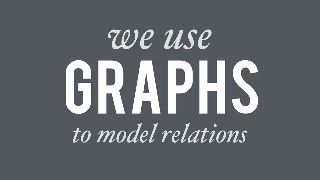 to model relations Graphs we use
