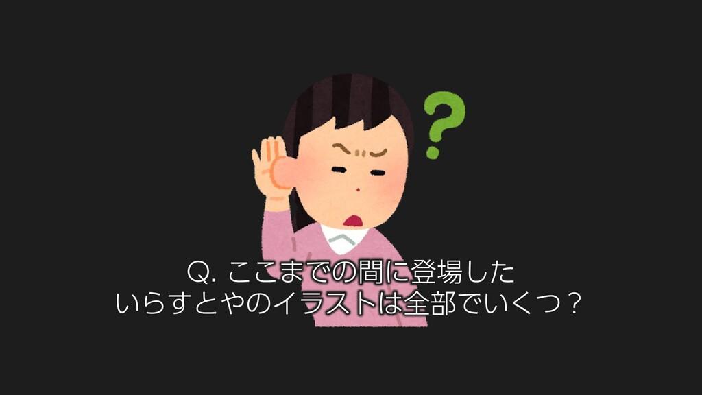 Q. ここまでの間に登場した いらすとやのイラストは全部でいくつ?