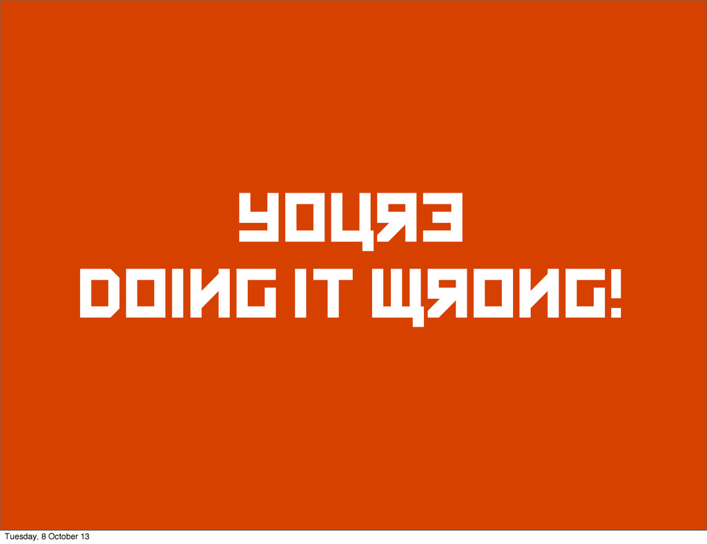 youre doing it wrong! Tuesday, 8 October 13