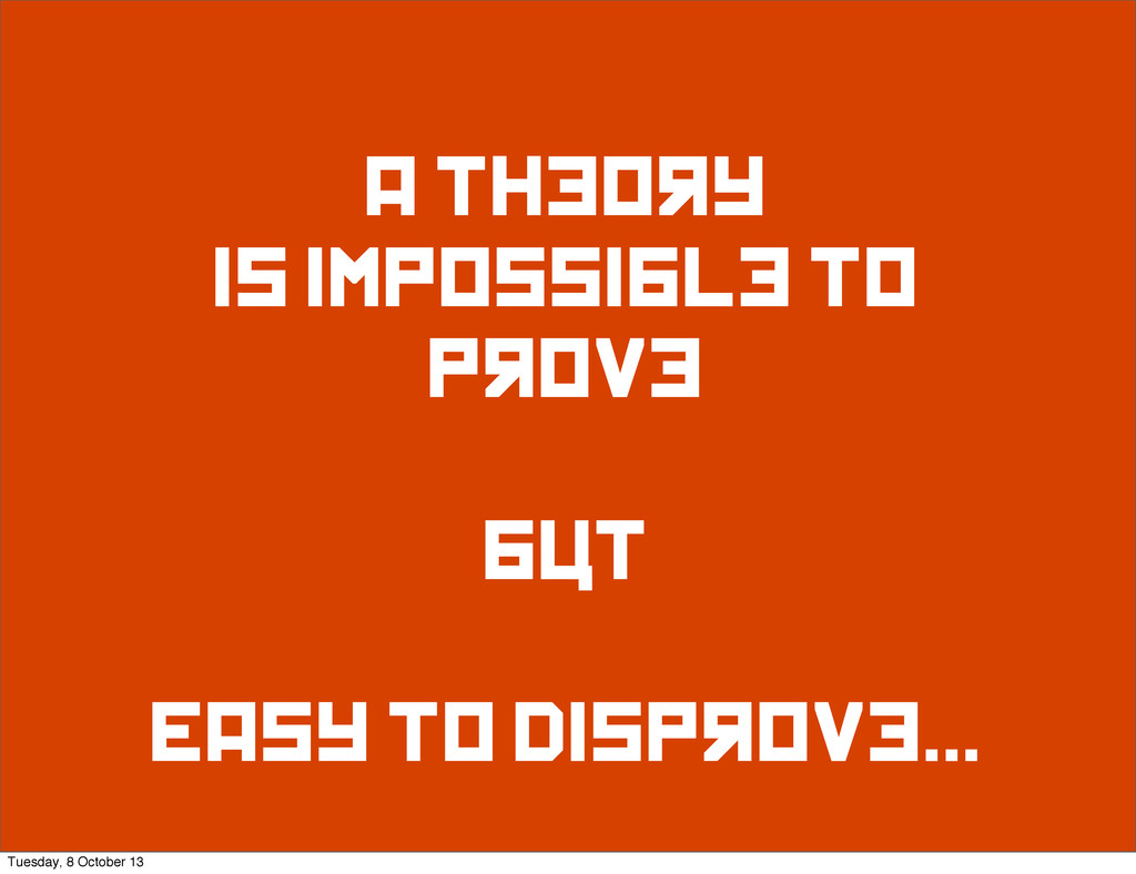 A theory is impossible to prove but Easy to dis...