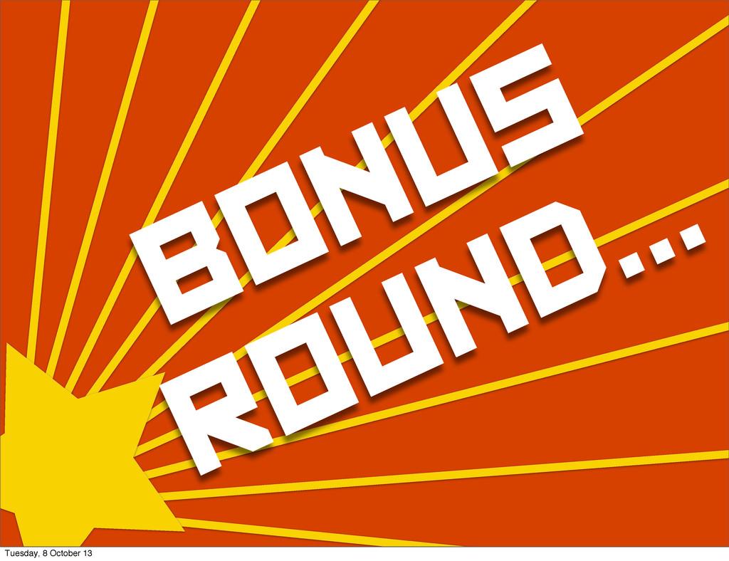 BONUS ROUND... Tuesday, 8 October 13