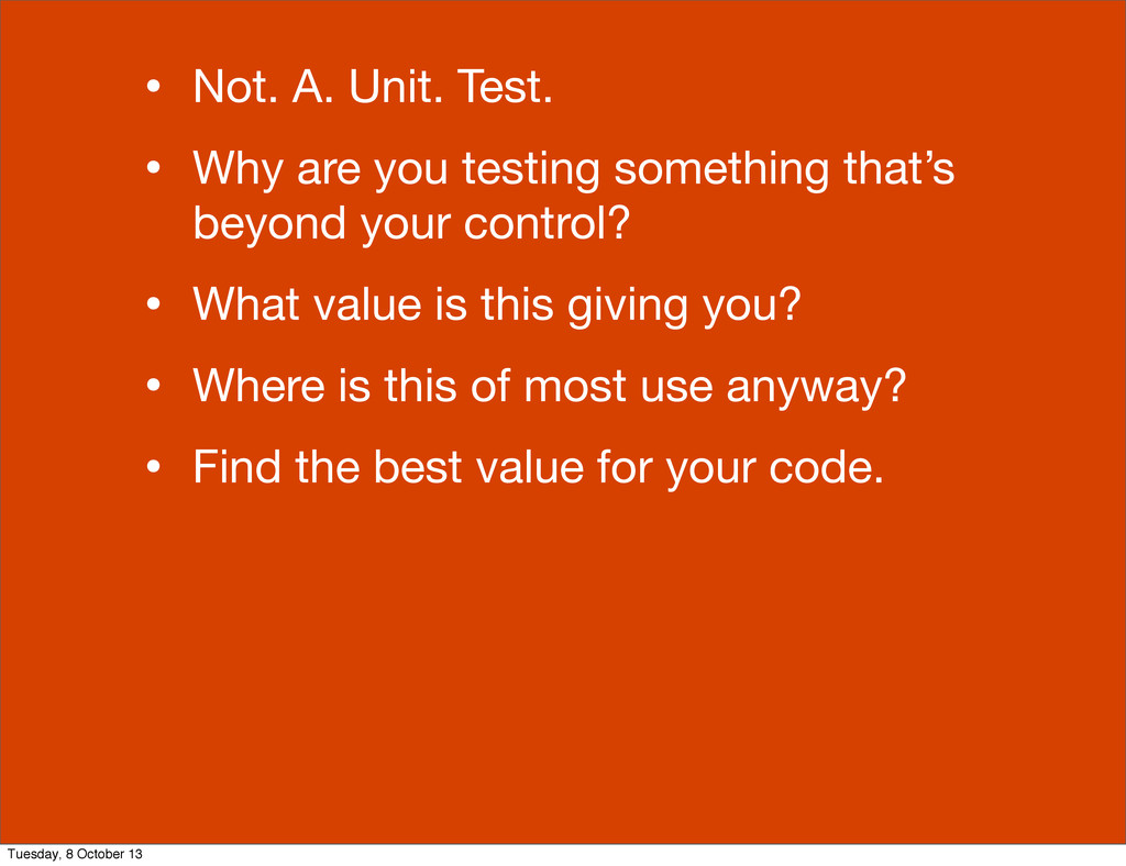 • Not. A. Unit. Test. • Why are you testing som...
