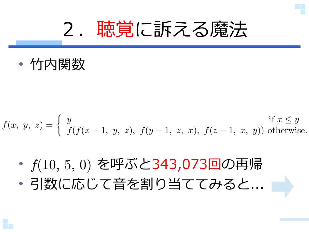 2.聴覚に訴える魔法 • 竹内関数 • f(10, 5, 0) を呼ぶと343,073回の再帰...