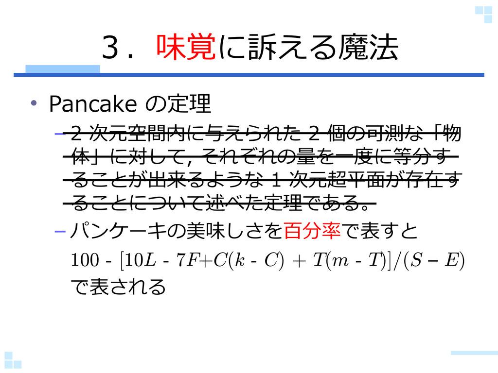 3.味覚に訴える魔法 • Pancake の定理 – 2 次元空間内に与えられた 2 個の可測...