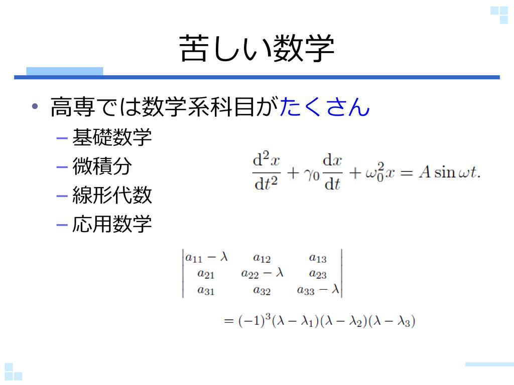 苦しい数学 • 高専では数学系科目がたくさん – 基礎数学 – 微積分 – 線形代数 – 応用...