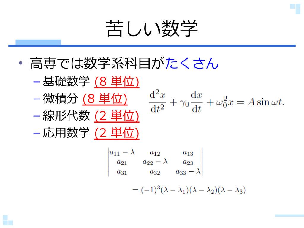 苦しい数学 • 高専では数学系科目がたくさん – 基礎数学 (8 単位) – 微積分 (8 単...